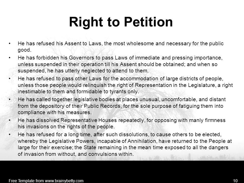 Right to Petition He has refused his Assent to Laws, the most wholesome and necessary for the public good. He has forbidden his Governors to pass Laws