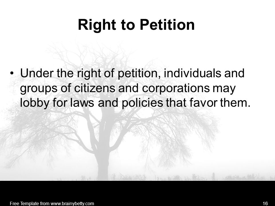Right to Petition Under the right of petition, individuals and groups of citizens and corporations may lobby for laws and policies that favor them. Fr