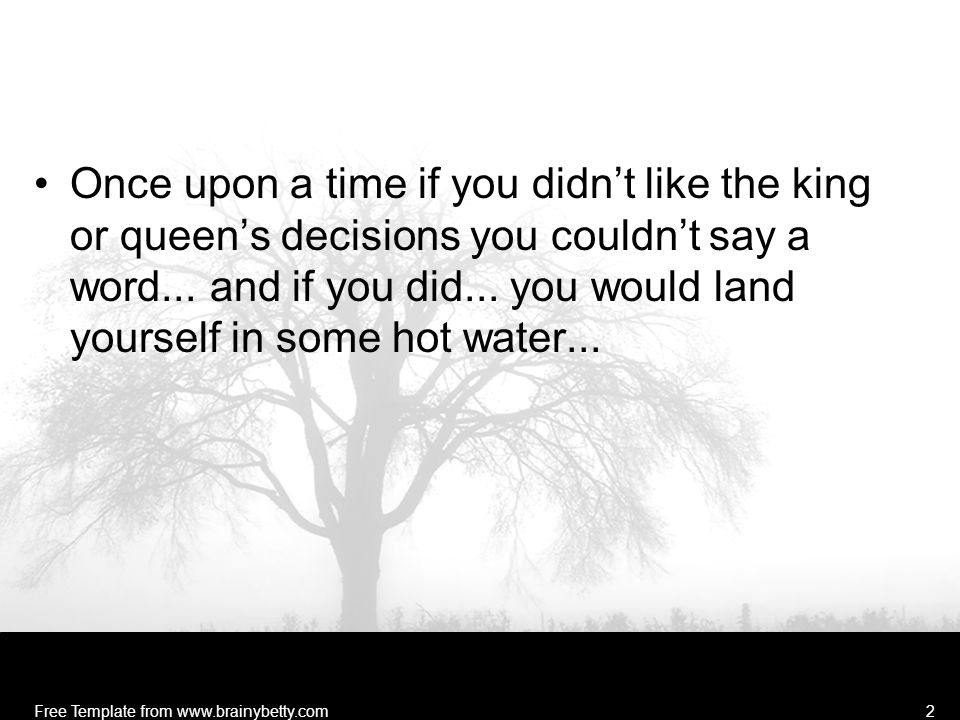 Once upon a time if you didn't like the king or queen's decisions you couldn't say a word...