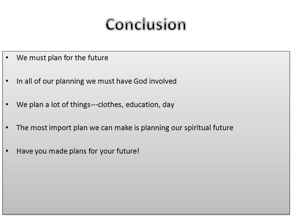 We must plan for the future In all of our planning we must have God involved We plan a lot of things---clothes, education, day The most import plan we can make is planning our spiritual future Have you made plans for your future.