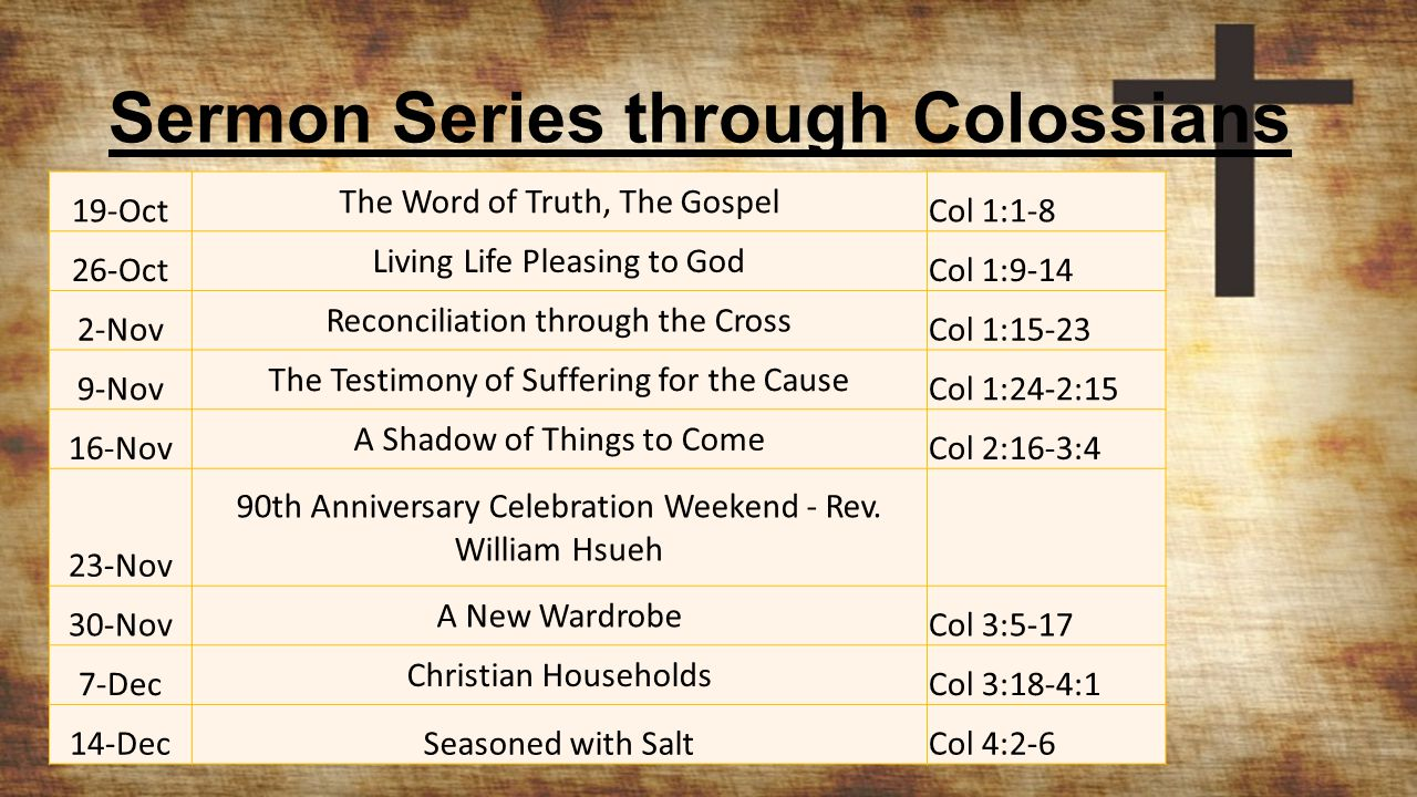 Sermon Series through Colossians 19-Oct The Word of Truth, The Gospel Col 1:1-8 26-Oct Living Life Pleasing to God Col 1:9-14 2-Nov Reconciliation thr