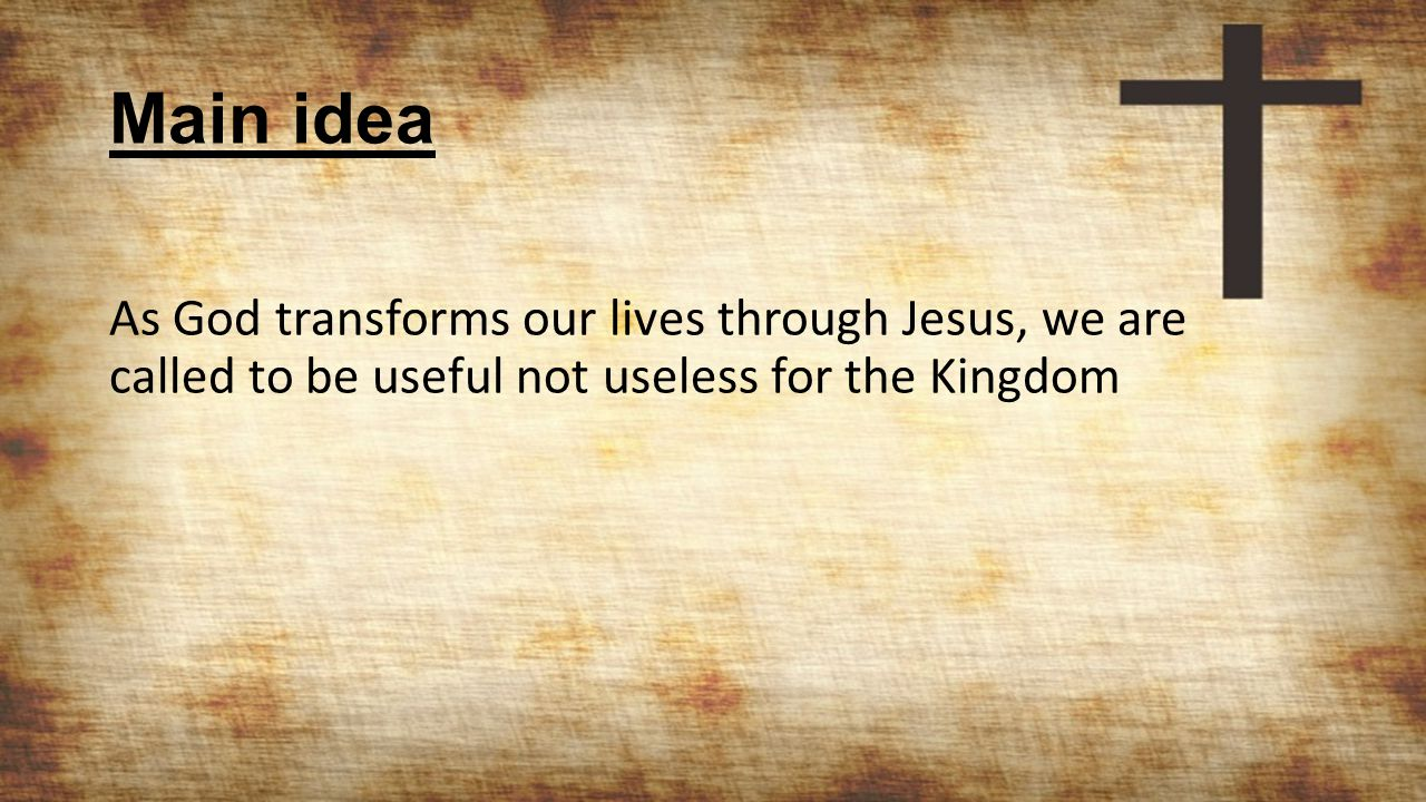 Main idea As God transforms our lives through Jesus, we are called to be useful not useless for the Kingdom
