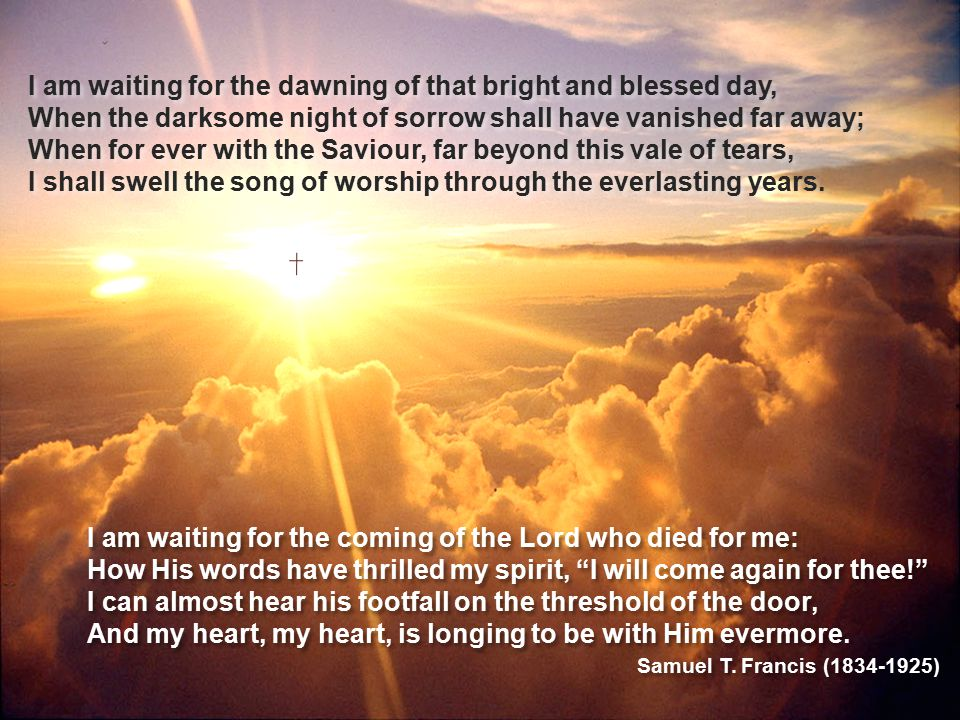 I am waiting for the dawning of that bright and blessed day, When the darksome night of sorrow shall have vanished far away; When for ever with the Sa