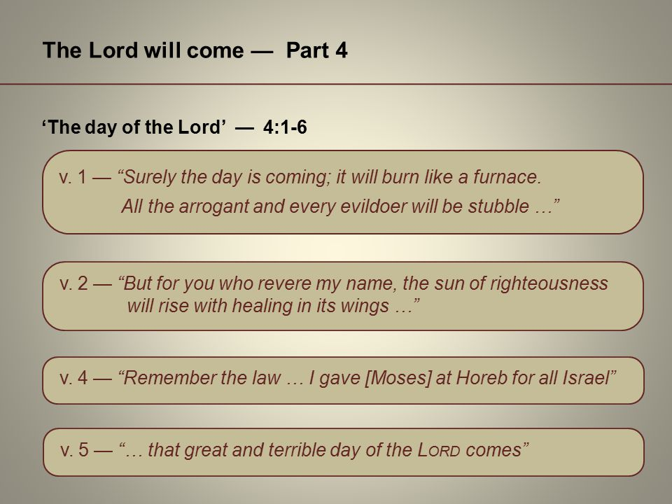 """The Lord will come — Part 4 v. 1 — """"Surely the day is coming; it will burn like a furnace. 'The day of the Lord' — 4:1-6 v. 2 — """"But for you who rever"""