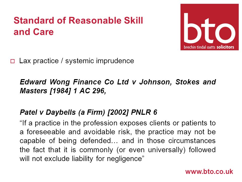 www.bto.co.uk Standard of Reasonable Skill and Care  Lax practice / systemic imprudence Edward Wong Finance Co Ltd v Johnson, Stokes and Masters [1984] 1 AC 296, Patel v Daybells (a Firm) [2002] PNLR 6 If a practice in the profession exposes clients or patients to a foreseeable and avoidable risk, the practice may not be capable of being defended… and in those circumstances the fact that it is commonly (or even universally) followed will not exclude liability for negligence