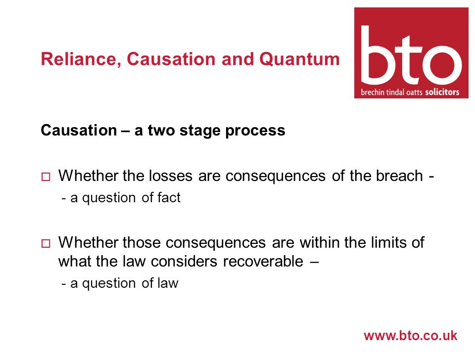 www.bto.co.uk Reliance, Causation and Quantum Causation – a two stage process  Whether the losses are consequences of the breach - - a question of fact  Whether those consequences are within the limits of what the law considers recoverable – - a question of law
