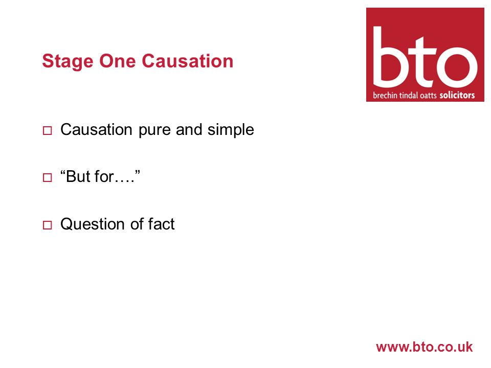 www.bto.co.uk Stage One Causation  Causation pure and simple  But for….  Question of fact