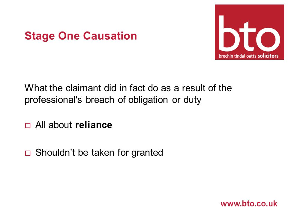 www.bto.co.uk Stage One Causation What the claimant did in fact do as a result of the professional s breach of obligation or duty  All about reliance  Shouldn't be taken for granted