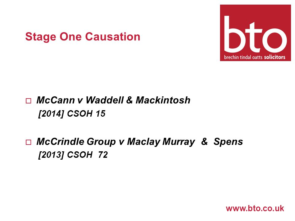 www.bto.co.uk Stage One Causation  McCann v Waddell & Mackintosh [2014] CSOH 15  McCrindle Group v Maclay Murray & Spens [2013] CSOH 72