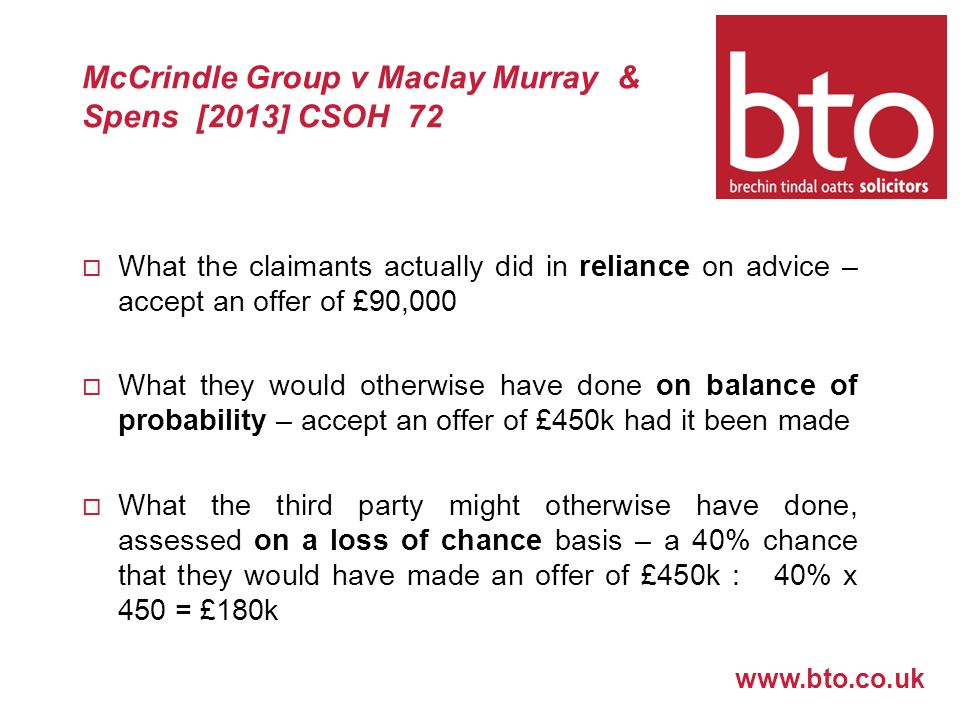 www.bto.co.uk McCrindle Group v Maclay Murray & Spens [2013] CSOH 72  What the claimants actually did in reliance on advice – accept an offer of £90,000  What they would otherwise have done on balance of probability – accept an offer of £450k had it been made  What the third party might otherwise have done, assessed on a loss of chance basis – a 40% chance that they would have made an offer of £450k : 40% x 450 = £180k