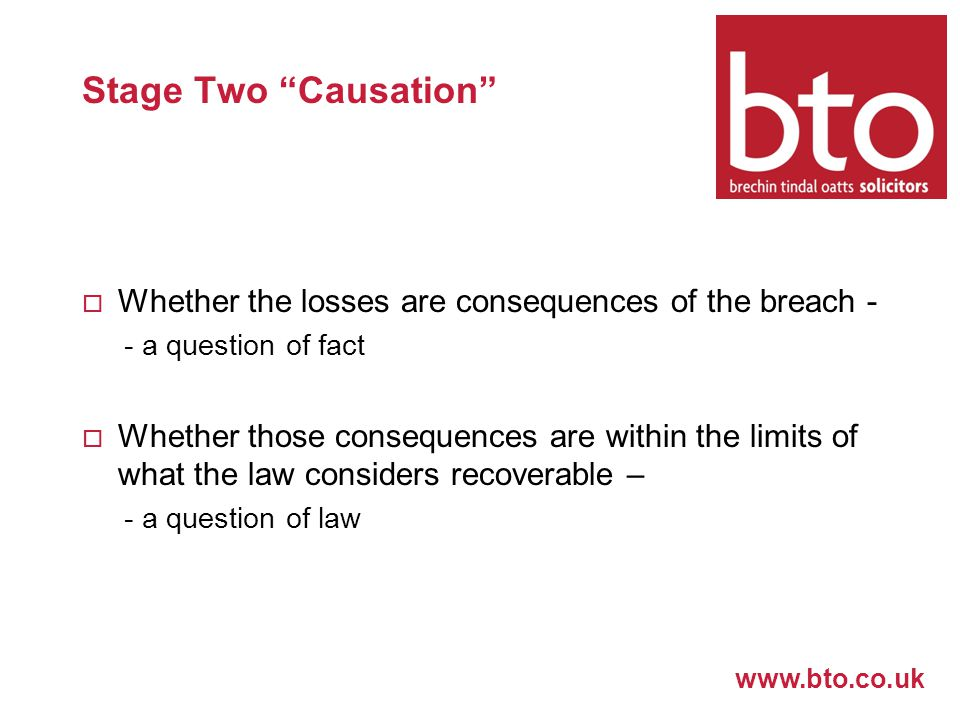 www.bto.co.uk Stage Two Causation  Whether the losses are consequences of the breach - - a question of fact  Whether those consequences are within the limits of what the law considers recoverable – - a question of law