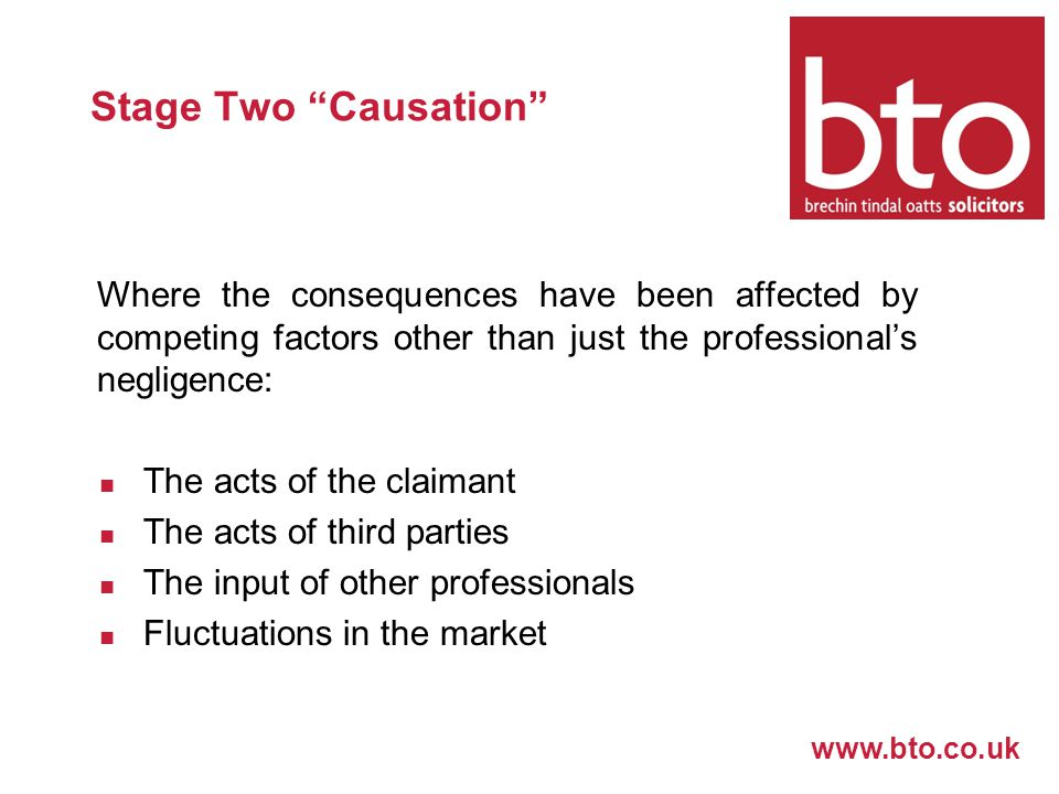 www.bto.co.uk Stage Two Causation Where the consequences have been affected by competing factors other than just the professional's negligence: The acts of the claimant The acts of third parties The input of other professionals Fluctuations in the market