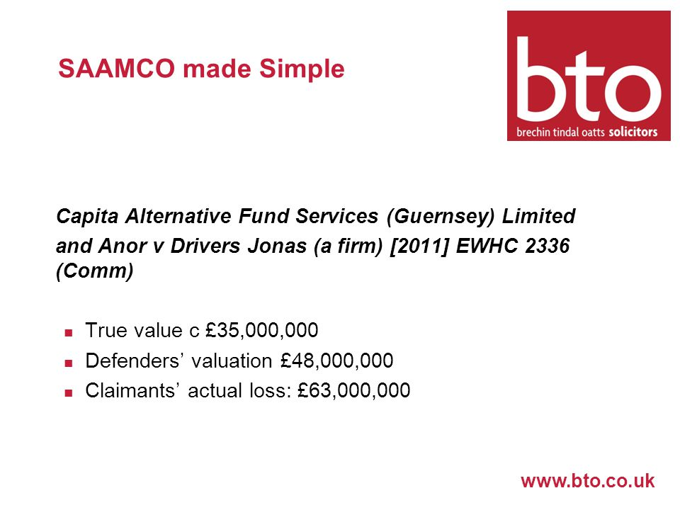 www.bto.co.uk SAAMCO made Simple Capita Alternative Fund Services (Guernsey) Limited and Anor v Drivers Jonas (a firm) [2011] EWHC 2336 (Comm) True value c £35,000,000 Defenders' valuation £48,000,000 Claimants' actual loss: £63,000,000