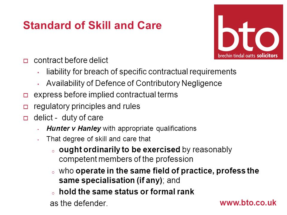 www.bto.co.uk Standard of Skill and Care  contract before delict liability for breach of specific contractual requirements Availability of Defence of Contributory Negligence  express before implied contractual terms  regulatory principles and rules  delict - duty of care Hunter v Hanley with appropriate qualifications That degree of skill and care that o ought ordinarily to be exercised by reasonably competent members of the profession o who operate in the same field of practice, profess the same specialisation (if any); and o hold the same status or formal rank as the defender.