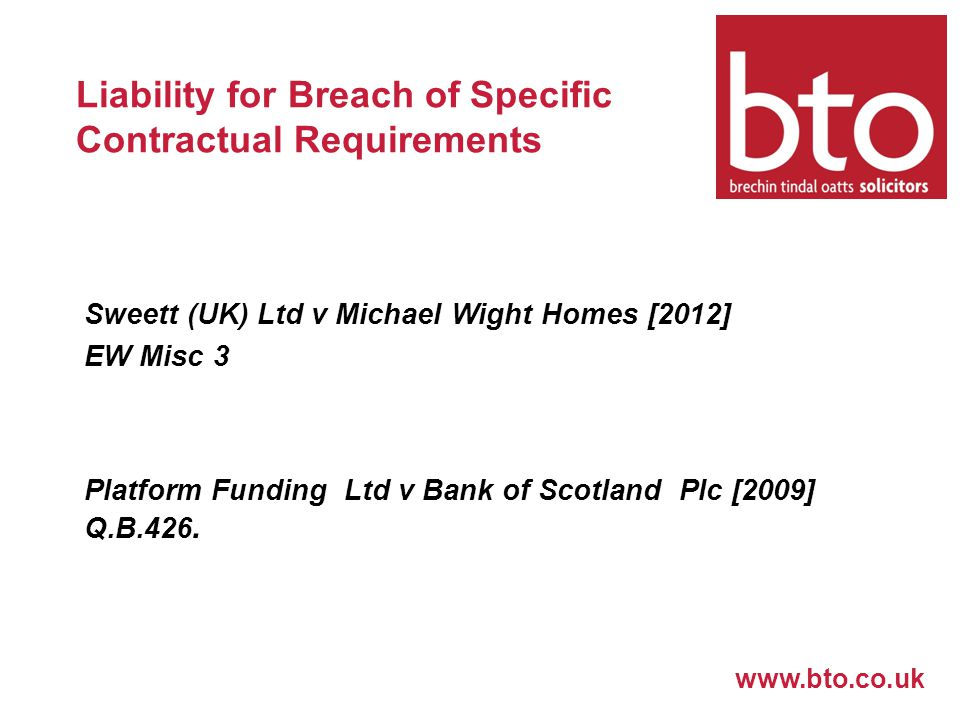 www.bto.co.uk Liability for Breach of Specific Contractual Requirements Sweett (UK) Ltd v Michael Wight Homes [2012] EW Misc 3 Platform Funding Ltd v Bank of Scotland Plc [2009] Q.B.426.