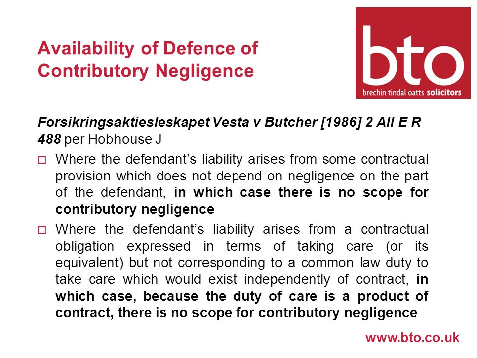 www.bto.co.uk Availability of Defence of Contributory Negligence Forsikringsaktiesleskapet Vesta v Butcher [1986] 2 All E R 488 per Hobhouse J  Where the defendant's liability arises from some contractual provision which does not depend on negligence on the part of the defendant, in which case there is no scope for contributory negligence  Where the defendant's liability arises from a contractual obligation expressed in terms of taking care (or its equivalent) but not corresponding to a common law duty to take care which would exist independently of contract, in which case, because the duty of care is a product of contract, there is no scope for contributory negligence