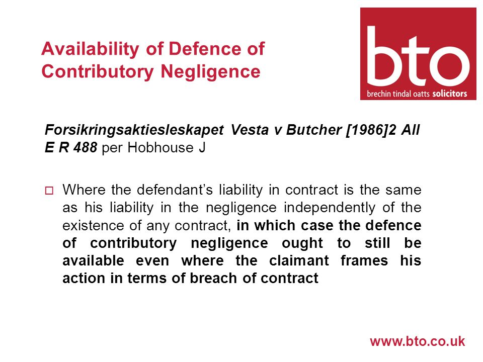 www.bto.co.uk Availability of Defence of Contributory Negligence Forsikringsaktiesleskapet Vesta v Butcher [1986]2 All E R 488 per Hobhouse J  Where the defendant's liability in contract is the same as his liability in the negligence independently of the existence of any contract, in which case the defence of contributory negligence ought to still be available even where the claimant frames his action in terms of breach of contract