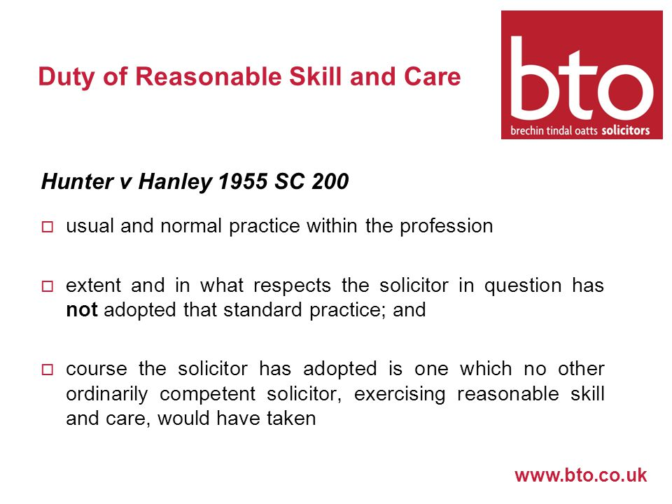 www.bto.co.uk Duty of Reasonable Skill and Care Hunter v Hanley 1955 SC 200  usual and normal practice within the profession  extent and in what respects the solicitor in question has not adopted that standard practice; and  course the solicitor has adopted is one which no other ordinarily competent solicitor, exercising reasonable skill and care, would have taken