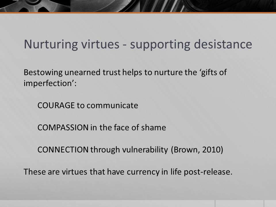 Nurturing virtues - supporting desistance Bestowing unearned trust helps to nurture the 'gifts of imperfection': COURAGE to communicate COMPASSION in the face of shame CONNECTION through vulnerability (Brown, 2010) These are virtues that have currency in life post-release.