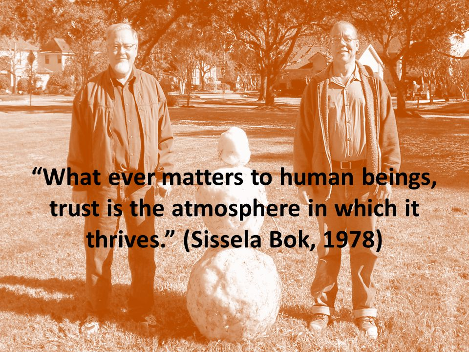 What ever matters to human beings, trust is the atmosphere in which it thrives. (Sissela Bok, 1978)