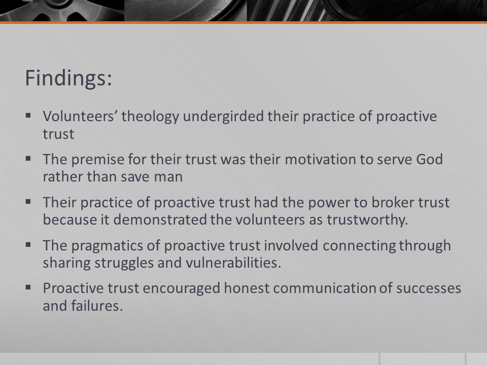 Findings:  Volunteers' theology undergirded their practice of proactive trust  The premise for their trust was their motivation to serve God rather than save man  Their practice of proactive trust had the power to broker trust because it demonstrated the volunteers as trustworthy.