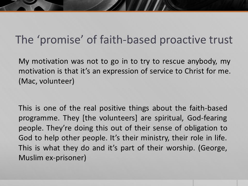 The 'promise' of faith-based proactive trust My motivation was not to go in to try to rescue anybody, my motivation is that it's an expression of service to Christ for me.