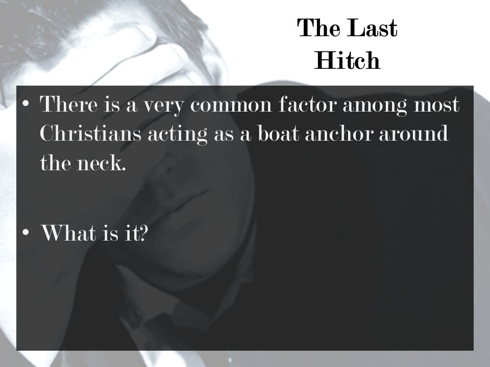 The Last Hitch There is a very common factor among most Christians acting as a boat anchor around the neck.
