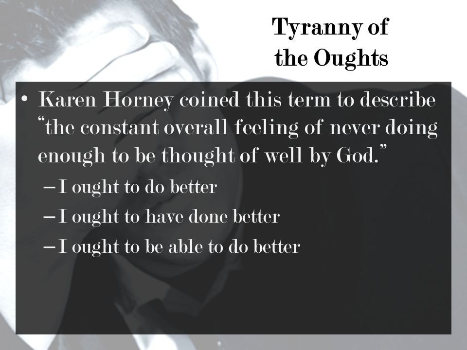 Tyranny of the Oughts Karen Horney coined this term to describe the constant overall feeling of never doing enough to be thought of well by God. – I ought to do better – I ought to have done better – I ought to be able to do better
