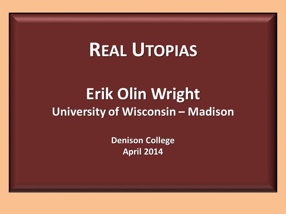 R EAL U TOPIAS Erik Olin Wright University of Wisconsin – Madison Denison College April 2014