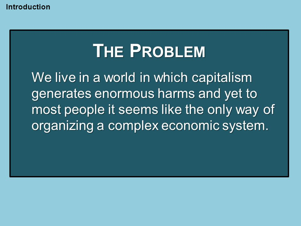 T HE P ROBLEM We live in a world in which capitalism generates enormous harms and yet to most people it seems like the only way of organizing a complex economic system.