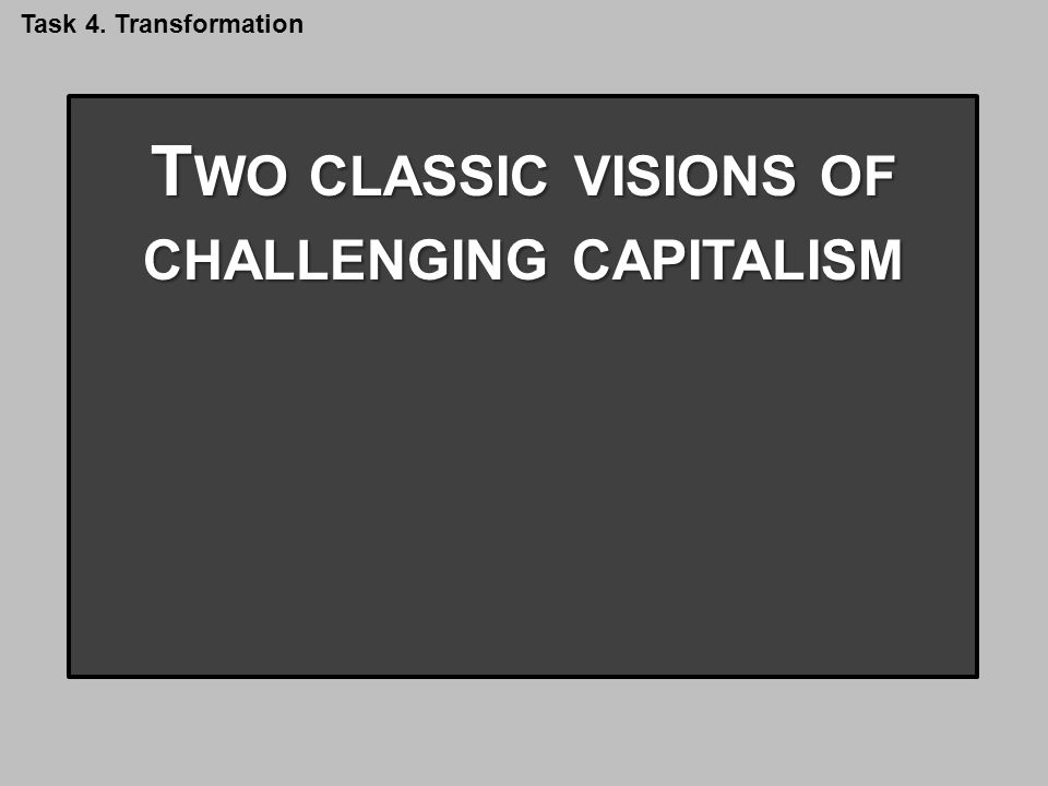 T WO CLASSIC VISIONS OF CHALLENGING CAPITALISM 1.T AMING CAPITALISM 2.S MASHING CAPITALISM 3.T RANSCENDING CAPITALISM Task 4.