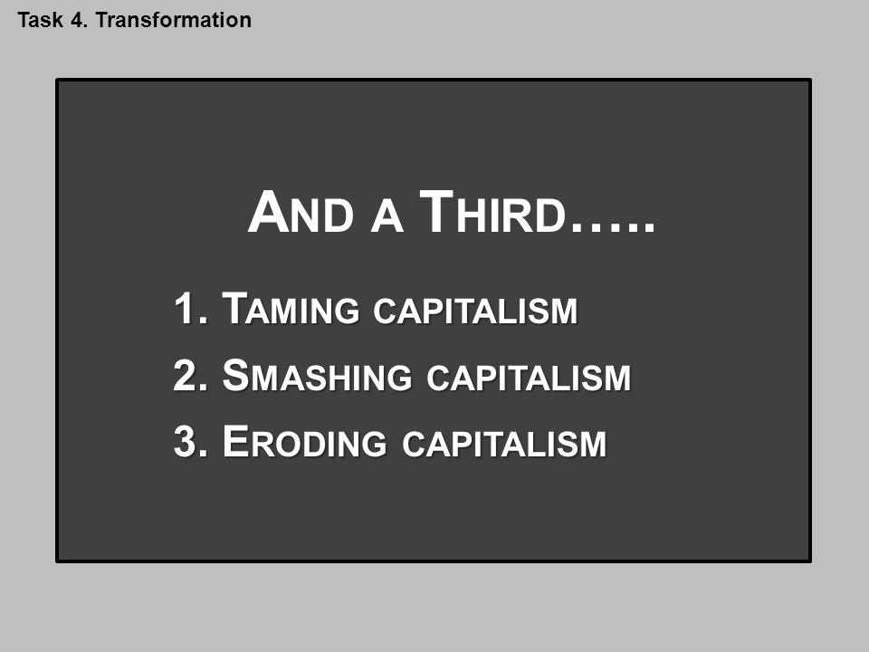 A ND A THIRD …. A ND A T HIRD ….. 1.T AMING CAPITALISM 2.S MASHING CAPITALISM 3.E RODING CAPITALISM Task 4. Transformation