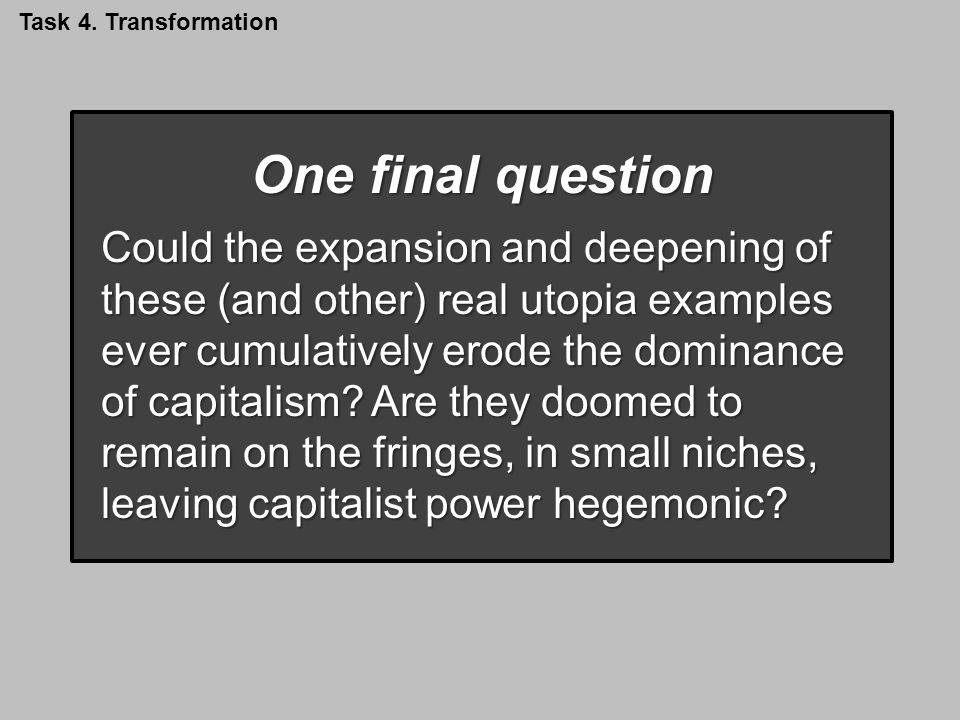 One final question Could the expansion and deepening of these (and other) real utopia examples ever cumulatively erode the dominance of capitalism.