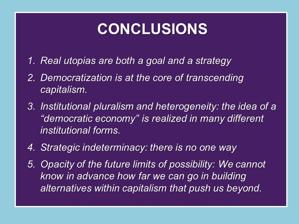 CONCLUSIONS 1.Real utopias are both a goal and a strategy 2.Democratization is at the core of transcending capitalism.