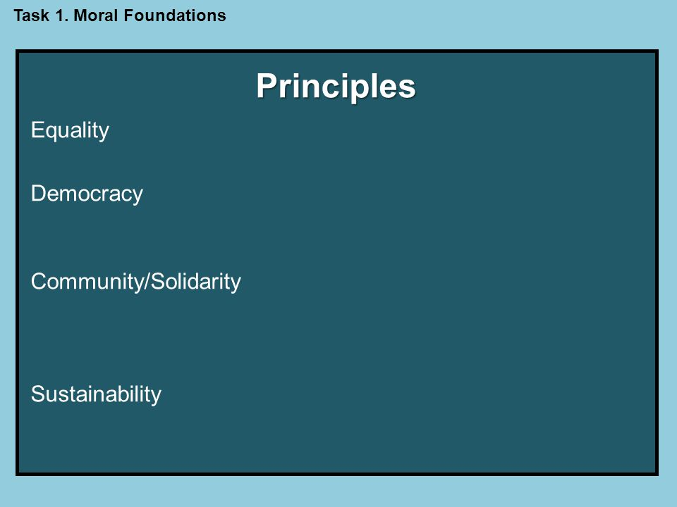 Principles Equality: In a just society all persons would have broadly equal access to the material and social means necessary to live a flourishing life.