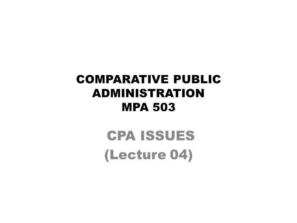COMPARATIVE PUBLIC ADMINISTRATION MPA 503 CPA ISSUES (Lecture 04)