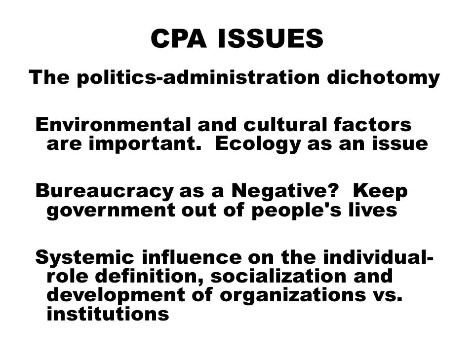 CPA ISSUES The politics-administration dichotomy Environmental and cultural factors are important. Ecology as an issue Bureaucracy as a Negative? Keep