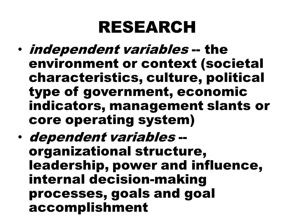 RESEARCH independent variables -- the environment or context (societal characteristics, culture, political type of government, economic indicators, ma
