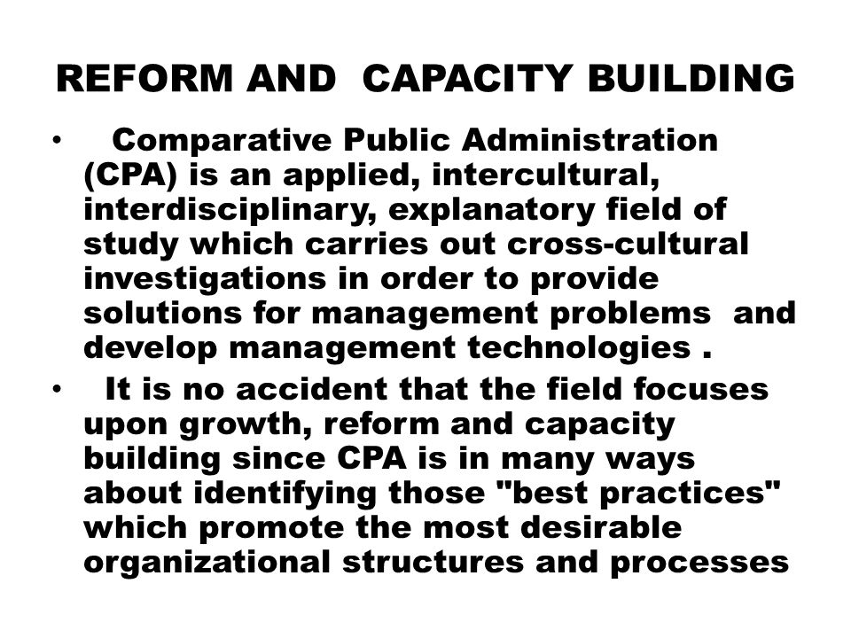 REFORM AND CAPACITY BUILDING Comparative Public Administration (CPA) is an applied, intercultural, interdisciplinary, explanatory field of study which