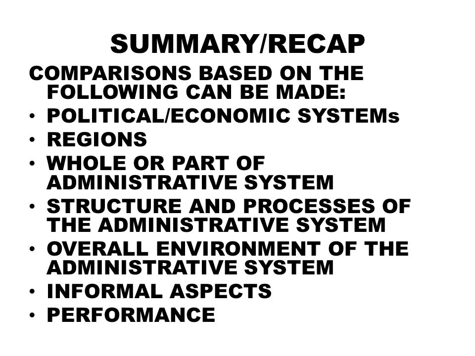 SUMMARY/RECAP COMPARISONS BASED ON THE FOLLOWING CAN BE MADE: POLITICAL/ECONOMIC SYSTEMs REGIONS WHOLE OR PART OF ADMINISTRATIVE SYSTEM STRUCTURE AND