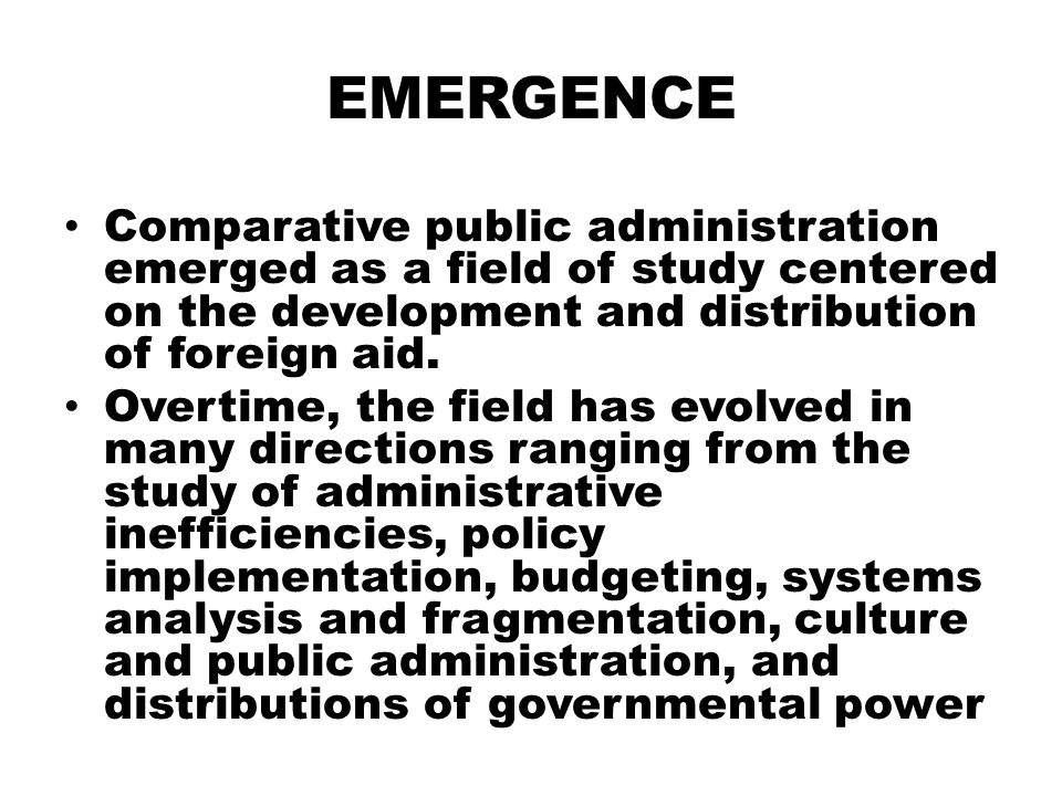 EMERGENCE Comparative public administration emerged as a field of study centered on the development and distribution of foreign aid. Overtime, the fie