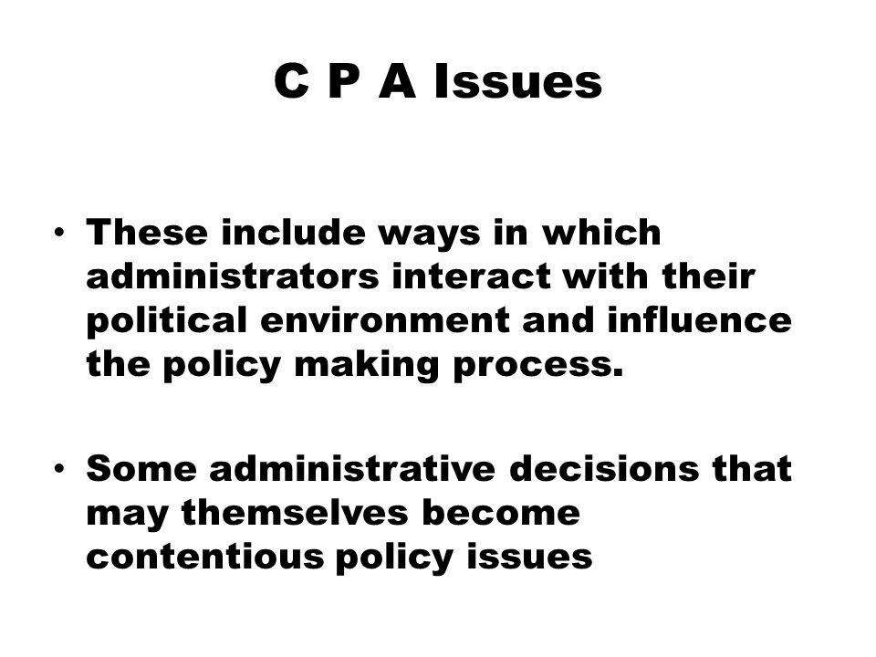 C P A Issues These include ways in which administrators interact with their political environment and influence the policy making process. Some admini