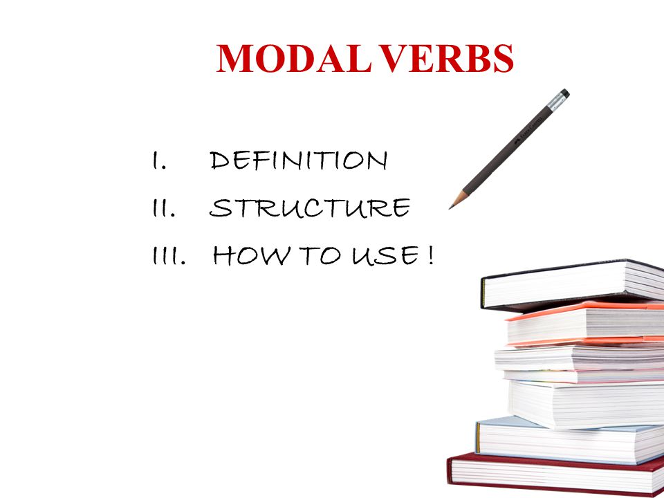 MODAL VERBS I.DEFINITION II.STRUCTURE III. HOW TO USE !