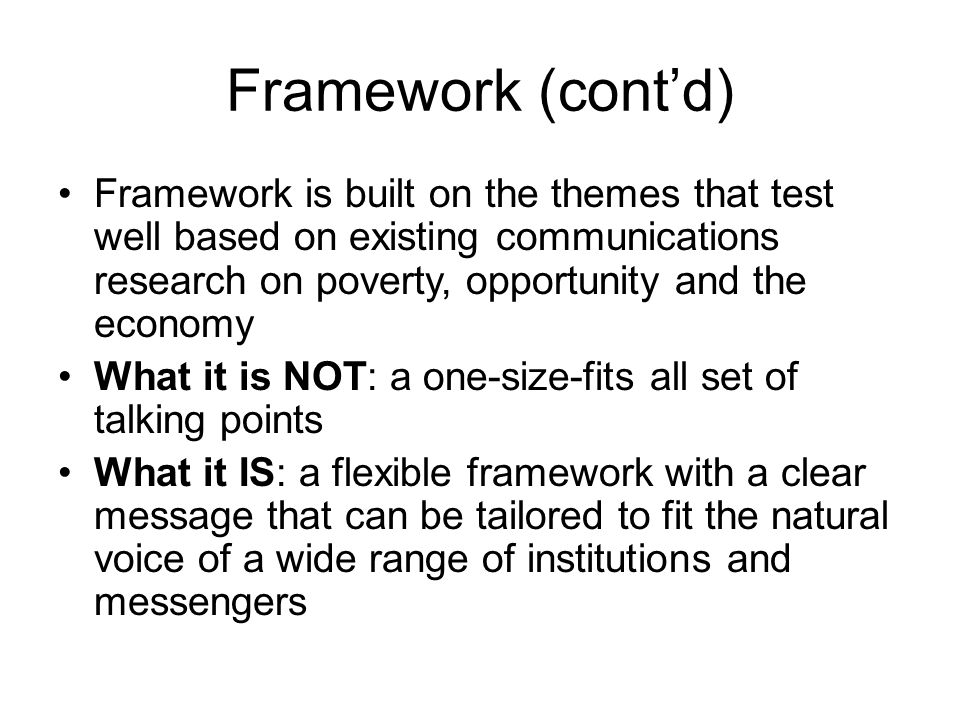 Framework (cont'd) Framework is built on the themes that test well based on existing communications research on poverty, opportunity and the economy W