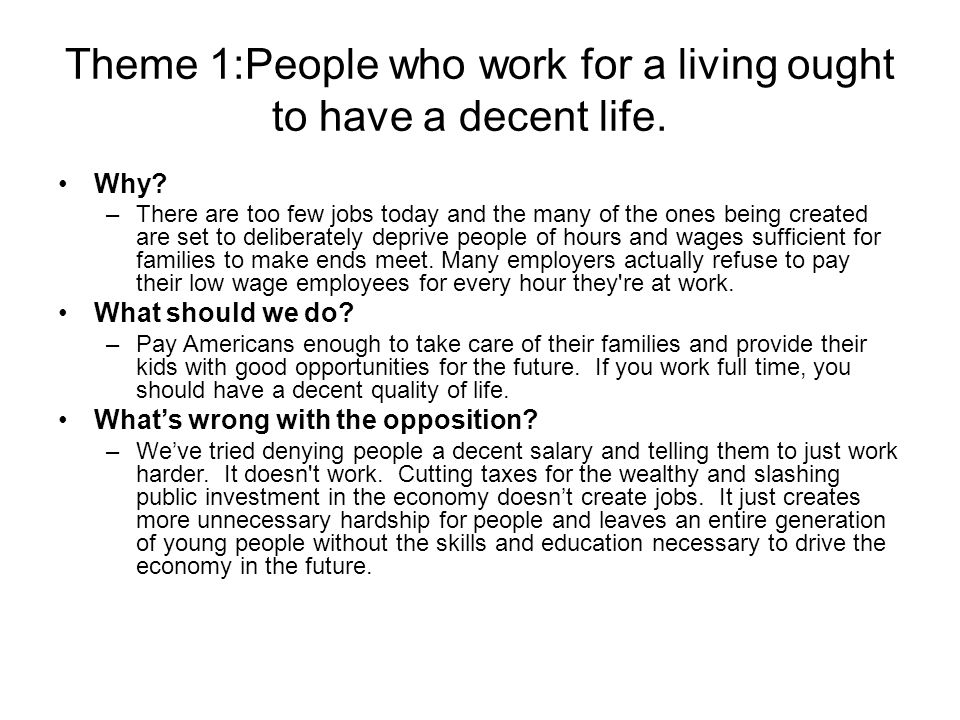 Theme 1:People who work for a living ought to have a decent life. Why? –There are too few jobs today and the many of the ones being created are set to