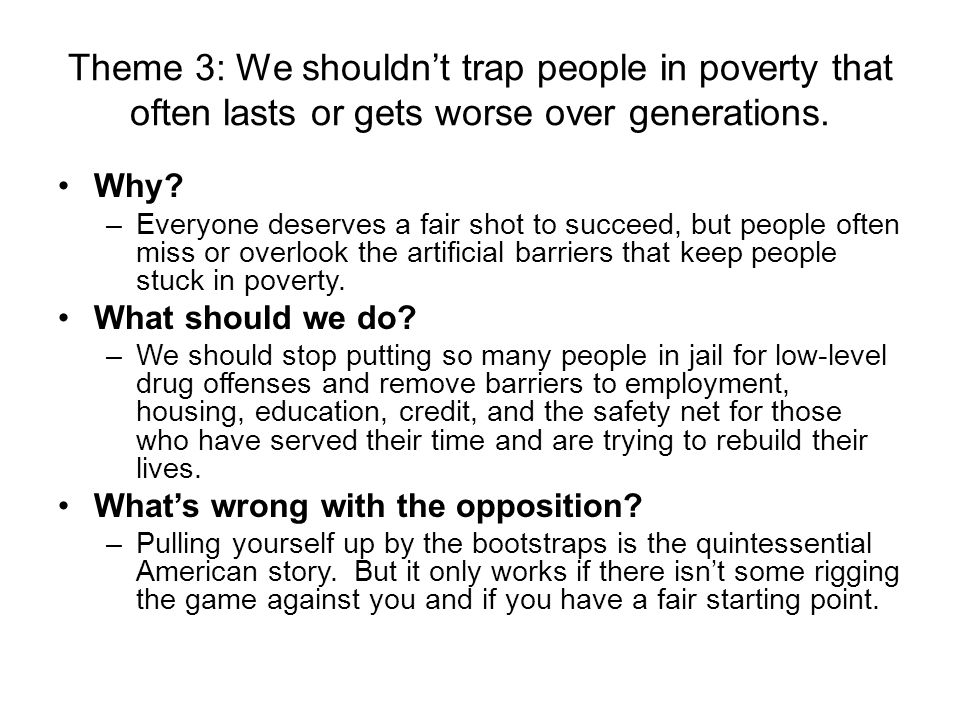 Theme 3: We shouldn't trap people in poverty that often lasts or gets worse over generations. Why? –Everyone deserves a fair shot to succeed, but peop