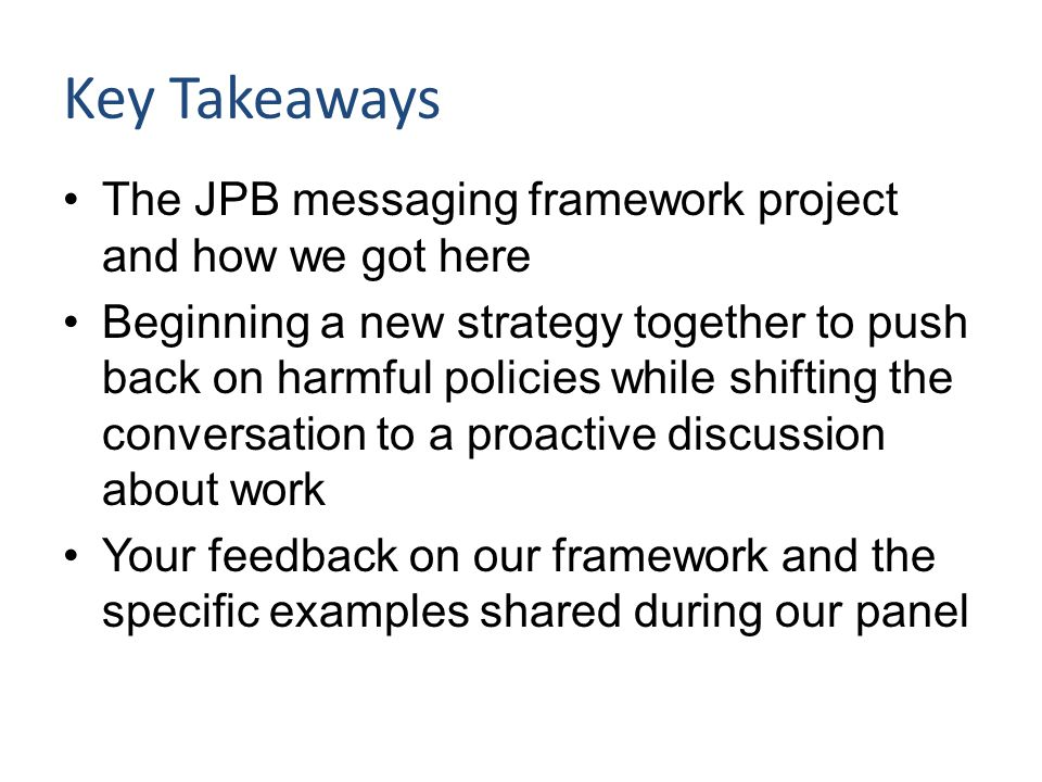 Key Takeaways The JPB messaging framework project and how we got here Beginning a new strategy together to push back on harmful policies while shiftin