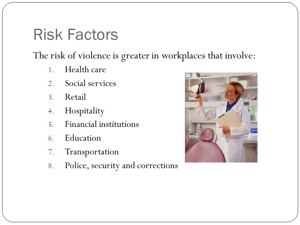 Risk Factors The risk of violence is greater in workplaces that involve: 1.