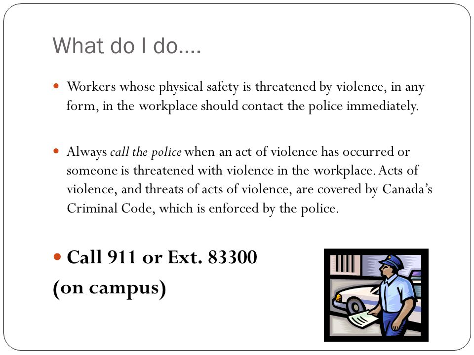 What do I do…. Workers whose physical safety is threatened by violence, in any form, in the workplace should contact the police immediately. Always ca