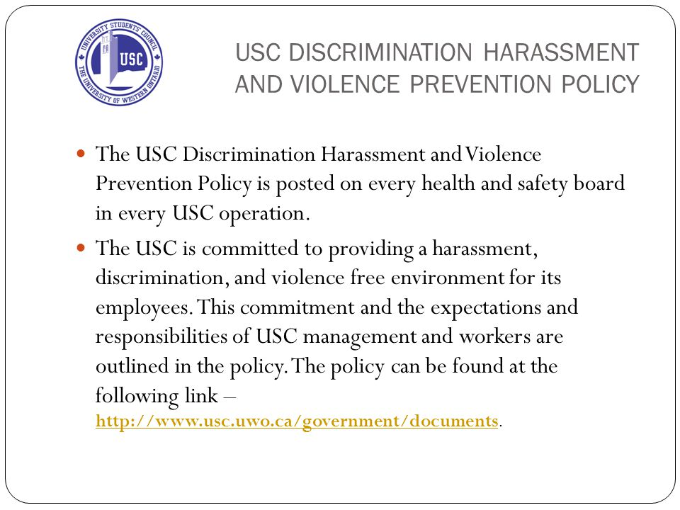USC DISCRIMINATION HARASSMENT AND VIOLENCE PREVENTION POLICY The USC Discrimination Harassment and Violence Prevention Policy is posted on every health and safety board in every USC operation.